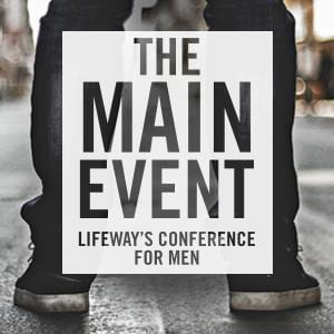 The Main Event - Lifeway's Men's Conference